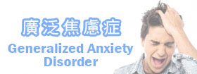 廣泛焦慮症Generalized Anxiety Disorder, GAD