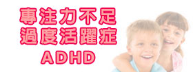 專注力不足/過度活躍症Attention Deficit Hyperactivity Disorder